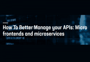 How To Better Manage your APIs: Micro frontends and microservices