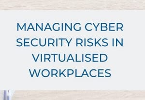 Managing Cyber Security Risks in Virtualised Workplaces
