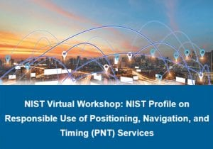 NIST Virtual Workshop: NIST Profile on Responsible Use of Positioning, Navigation, and Timing (PNT) Services