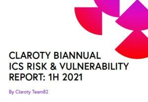 Claroty biannual ICS risk & vulnerability report: 1H 2021